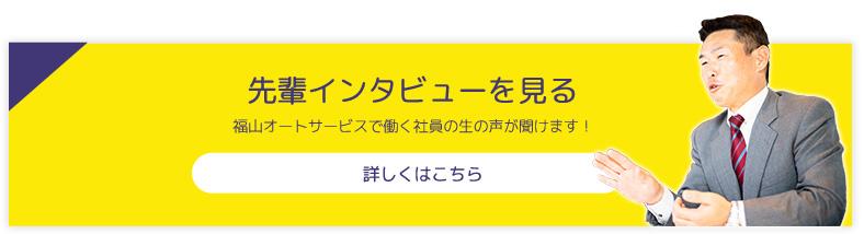 先輩インタビューを見る 福山オートサービスで働く社員の生の声が聞けます! 詳しくはこちら
